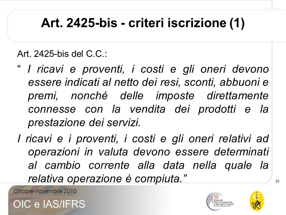31 Ottobre-novembre 2010 OIC e IAS/IFRS Art. 2425-bis - criteri iscrizione (1) Art. 2425-bis del C.C.: I ricavi e proventi, i costi e gli oneri devono