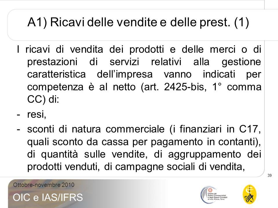 39 Ottobre-novembre 2010 OIC e IAS/IFRS A1) Ricavi delle vendite e delle prest. (1) I ricavi di vendita dei prodotti e delle merci o di prestazioni di