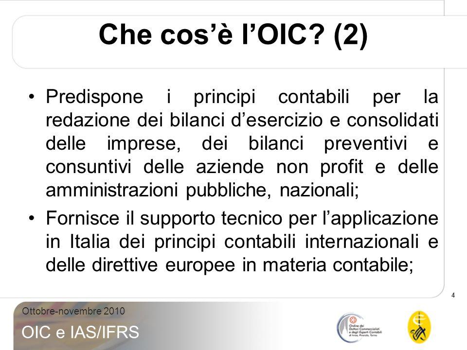 4 Ottobre-novembre 2010 OIC e IAS/IFRS Che cosè lOIC? (2) Predispone i principi contabili per la redazione dei bilanci desercizio e consolidati delle