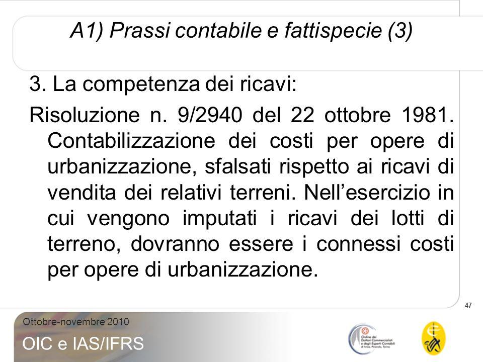 47 Ottobre-novembre 2010 OIC e IAS/IFRS A1) Prassi contabile e fattispecie (3) 3. La competenza dei ricavi: Risoluzione n. 9/2940 del 22 ottobre 1981.