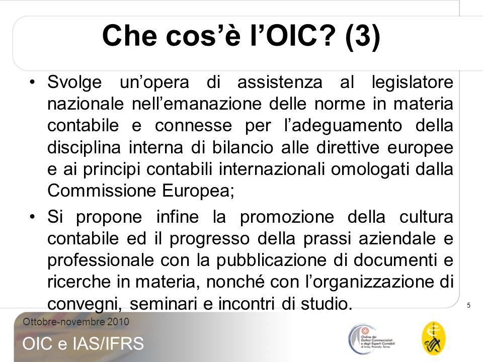 5 Ottobre-novembre 2010 OIC e IAS/IFRS Che cosè lOIC? (3) Svolge unopera di assistenza al legislatore nazionale nellemanazione delle norme in materia