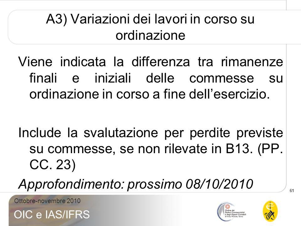 61 Ottobre-novembre 2010 OIC e IAS/IFRS A3) Variazioni dei lavori in corso su ordinazione Viene indicata la differenza tra rimanenze finali e iniziali