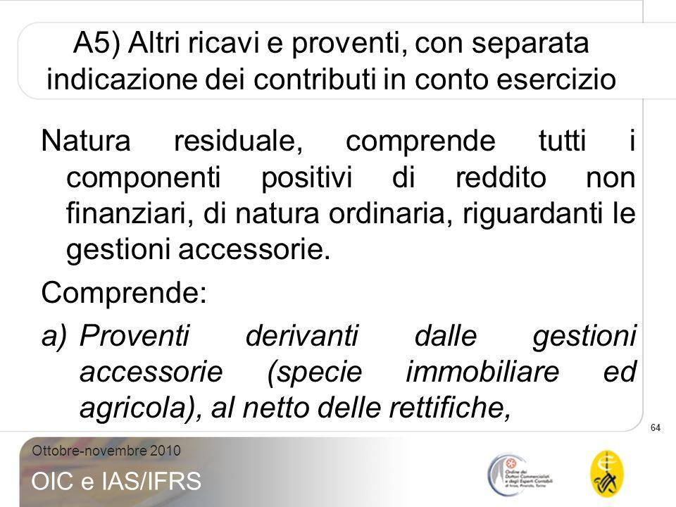 64 Ottobre-novembre 2010 OIC e IAS/IFRS A5) Altri ricavi e proventi, con separata indicazione dei contributi in conto esercizio Natura residuale, comp