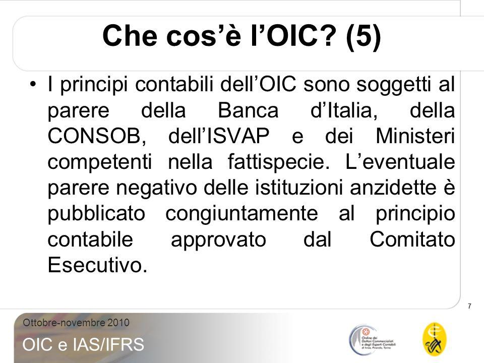 7 Ottobre-novembre 2010 OIC e IAS/IFRS Che cosè lOIC? (5) I principi contabili dellOIC sono soggetti al parere della Banca dItalia, della CONSOB, dell