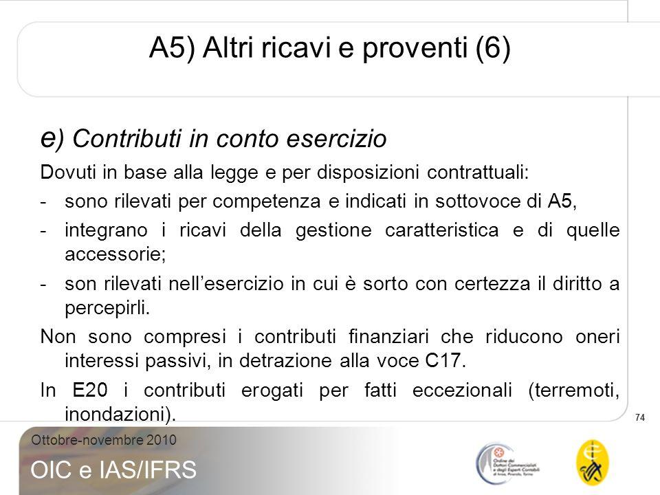 74 Ottobre-novembre 2010 OIC e IAS/IFRS A5) Altri ricavi e proventi (6) e ) Contributi in conto esercizio Dovuti in base alla legge e per disposizioni