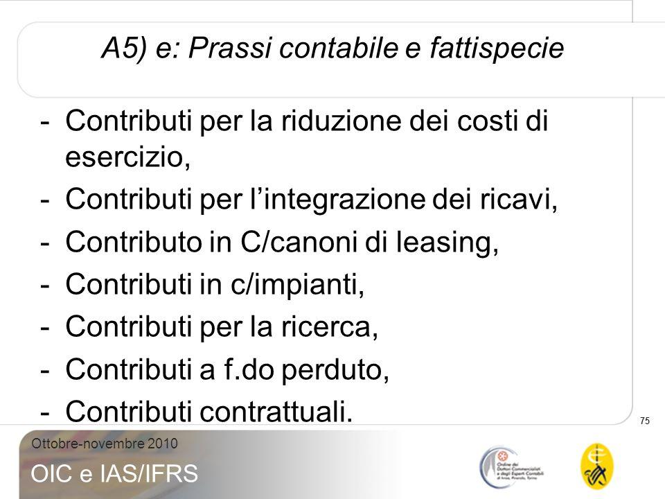 75 Ottobre-novembre 2010 OIC e IAS/IFRS A5) e: Prassi contabile e fattispecie -Contributi per la riduzione dei costi di esercizio, -Contributi per lin