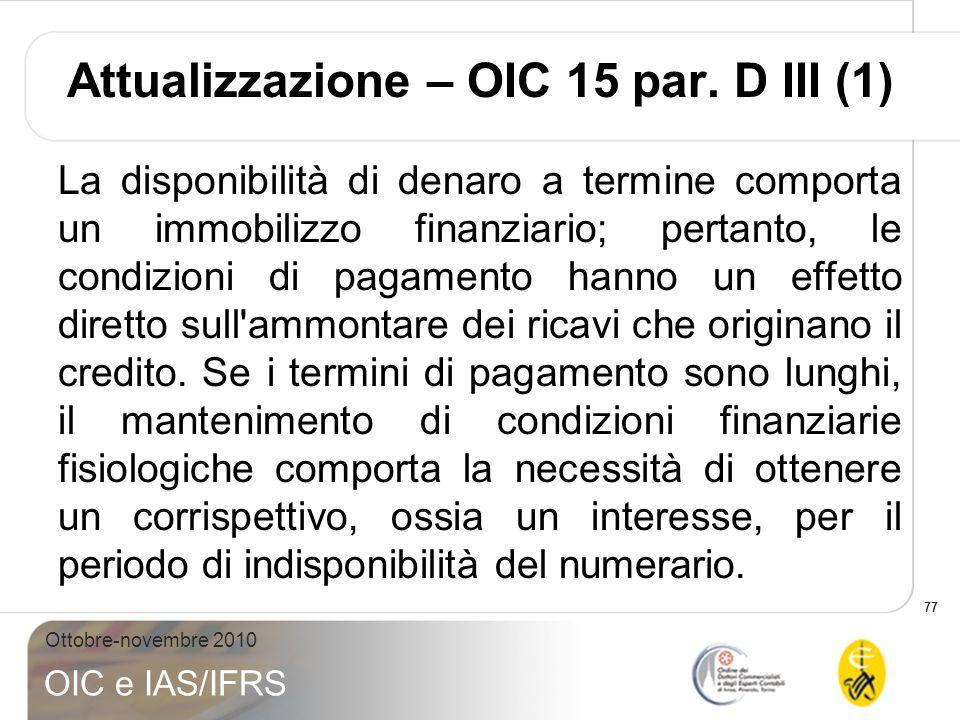77 Ottobre-novembre 2010 OIC e IAS/IFRS Attualizzazione – OIC 15 par. D III (1) La disponibilità di denaro a termine comporta un immobilizzo finanziar