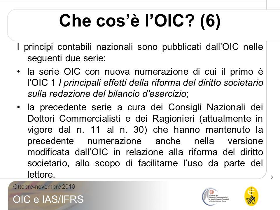 8 Ottobre-novembre 2010 OIC e IAS/IFRS Che cosè lOIC? (6) I principi contabili nazionali sono pubblicati dallOIC nelle seguenti due serie: la serie OI
