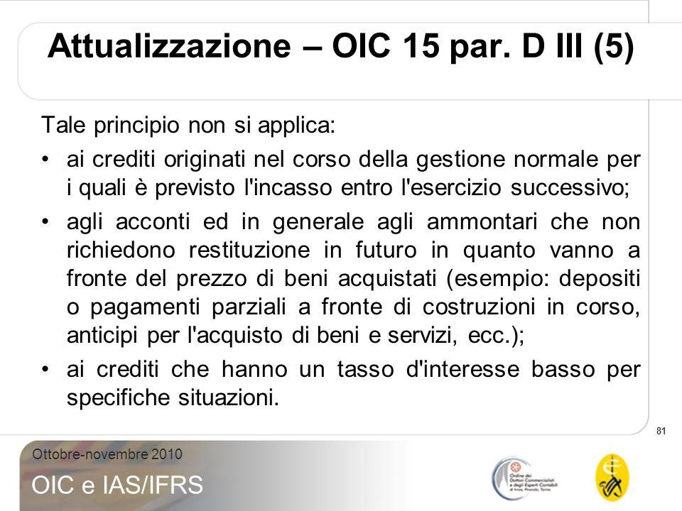 81 Ottobre-novembre 2010 OIC e IAS/IFRS Tale principio non si applica: ai crediti originati nel corso della gestione normale per i quali è previsto l'