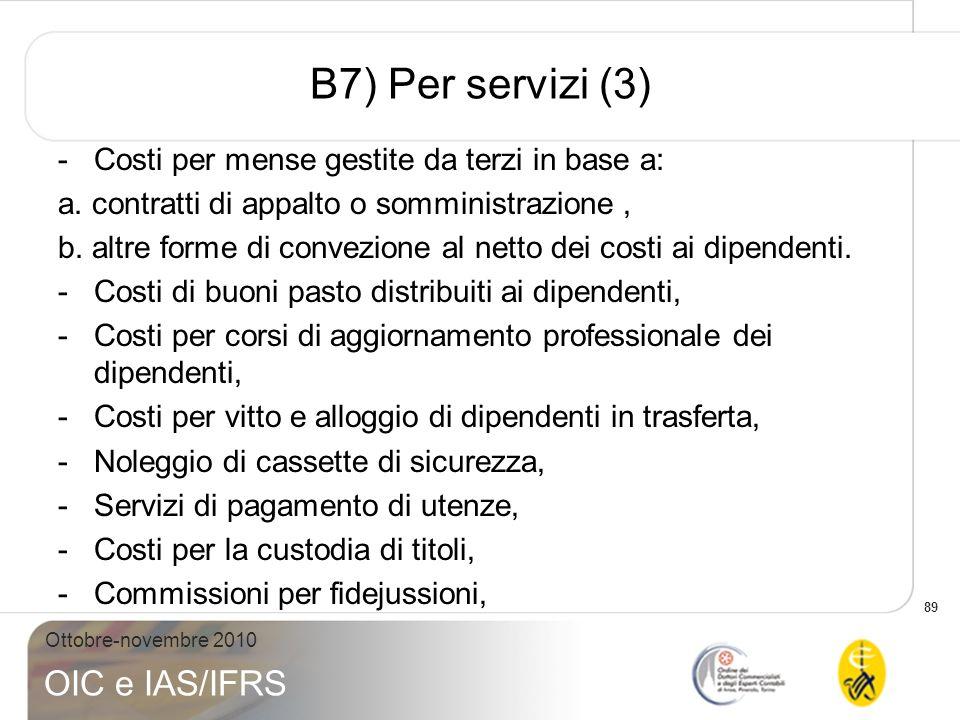 89 Ottobre-novembre 2010 OIC e IAS/IFRS B7) Per servizi (3) -Costi per mense gestite da terzi in base a: a. contratti di appalto o somministrazione, b