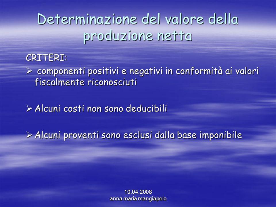 10.04.2008 anna maria mangiapelo Determinazione del valore della produzione netta CRITERI: componenti positivi e negativi in conformità ai valori fisc