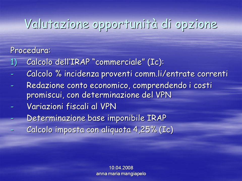 10.04.2008 anna maria mangiapelo Valutazione opportunità di opzione Procedura: 1)Calcolo dellIRAP commerciale (Ic): -Calcolo % incidenza proventi comm