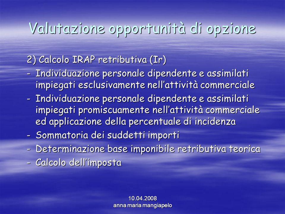 10.04.2008 anna maria mangiapelo Valutazione opportunità di opzione 2) Calcolo IRAP retributiva (Ir) -Individuazione personale dipendente e assimilati
