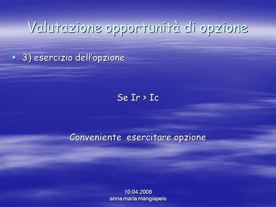 10.04.2008 anna maria mangiapelo Valutazione opportunità di opzione 3) esercizio dellopzione 3) esercizio dellopzione Se Ir > Ic Conveniente esercitar
