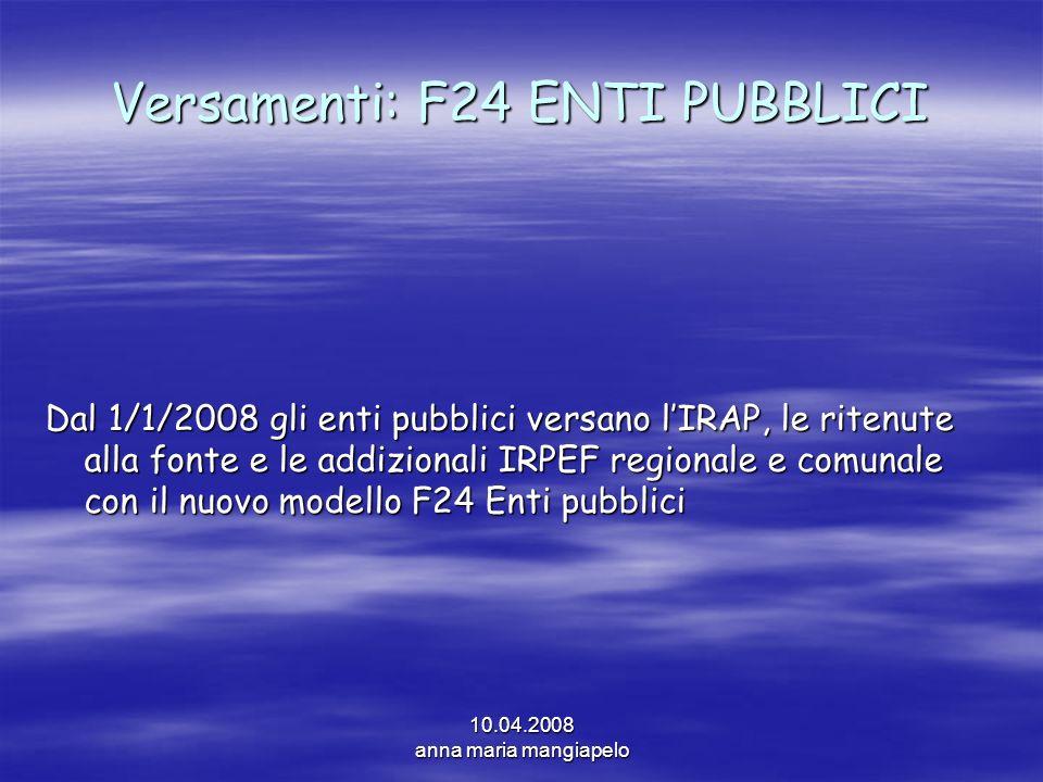 10.04.2008 anna maria mangiapelo Versamenti: F24 ENTI PUBBLICI Dal 1/1/2008 gli enti pubblici versano lIRAP, le ritenute alla fonte e le addizionali I