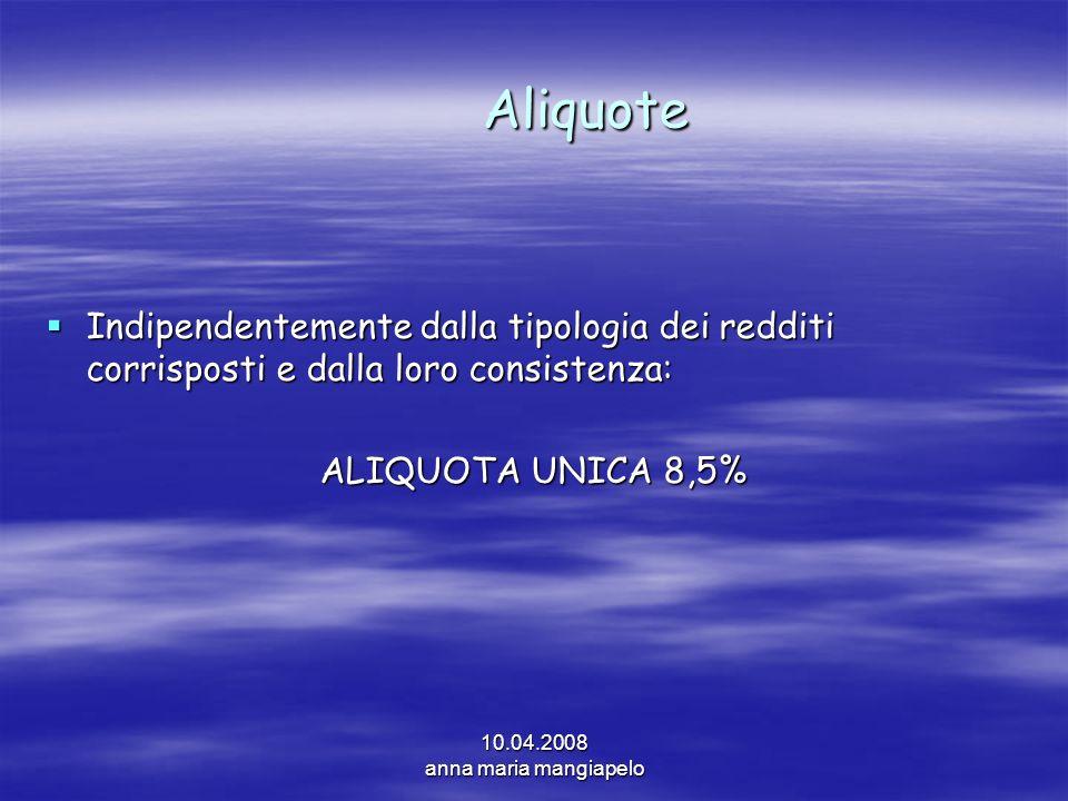 10.04.2008 anna maria mangiapelo Aliquote Indipendentemente dalla tipologia dei redditi corrisposti e dalla loro consistenza: Indipendentemente dalla