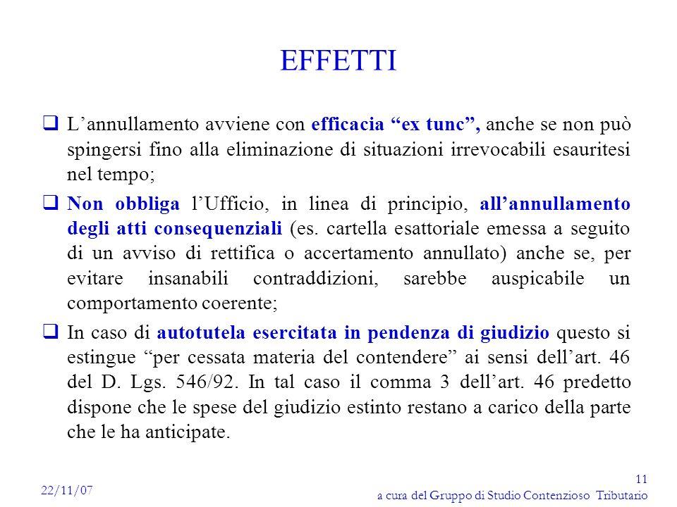 11 a cura del Gruppo di Studio Contenzioso Tributario 22/11/07 EFFETTI qLannullamento avviene con efficacia ex tunc, anche se non può spingersi fino a