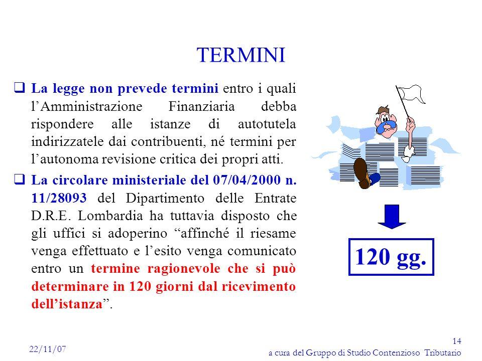 14 a cura del Gruppo di Studio Contenzioso Tributario 22/11/07 TERMINI qLa legge non prevede termini entro i quali lAmministrazione Finanziaria debba