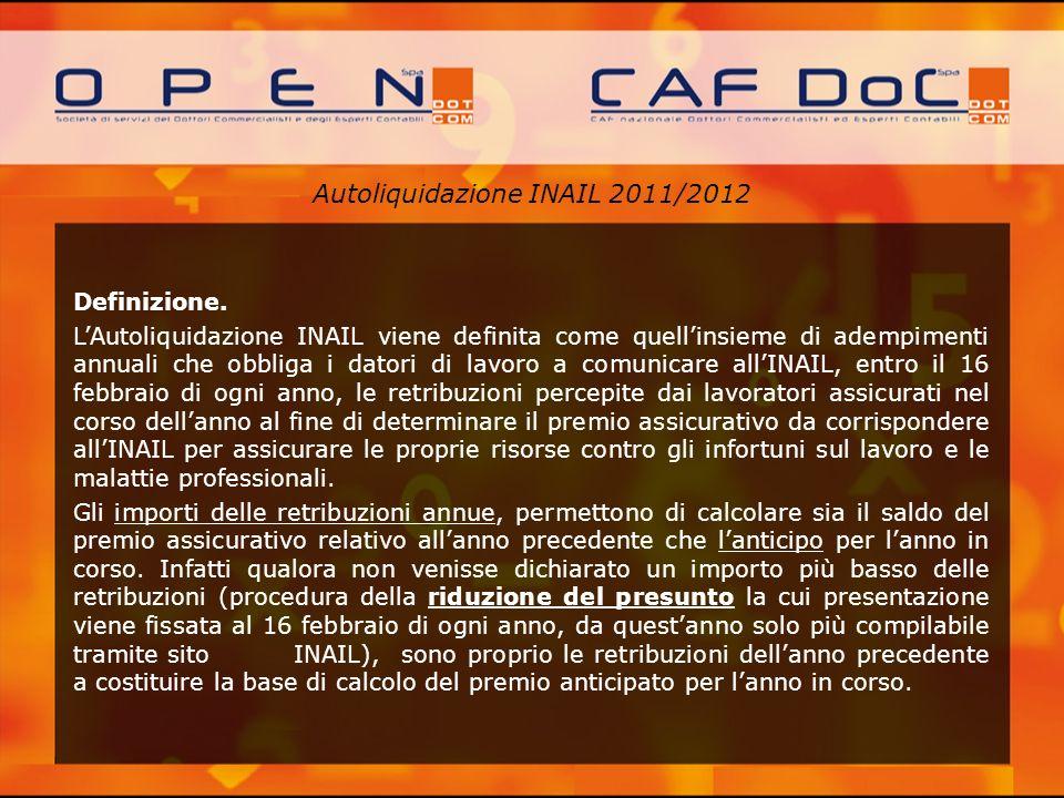 Autoliquidazione INAIL 2011/2012 Definizione. LAutoliquidazione INAIL viene definita come quellinsieme di adempimenti annuali che obbliga i datori di