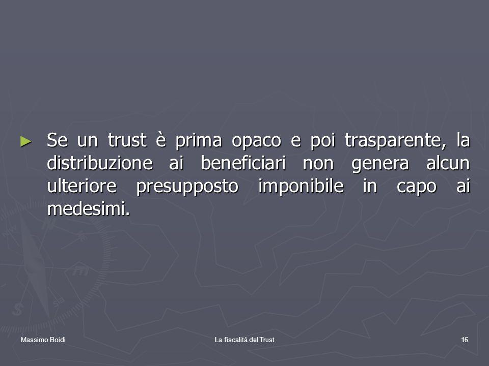Massimo BoidiLa fiscalità del Trust16 Se un trust è prima opaco e poi trasparente, la distribuzione ai beneficiari non genera alcun ulteriore presuppo