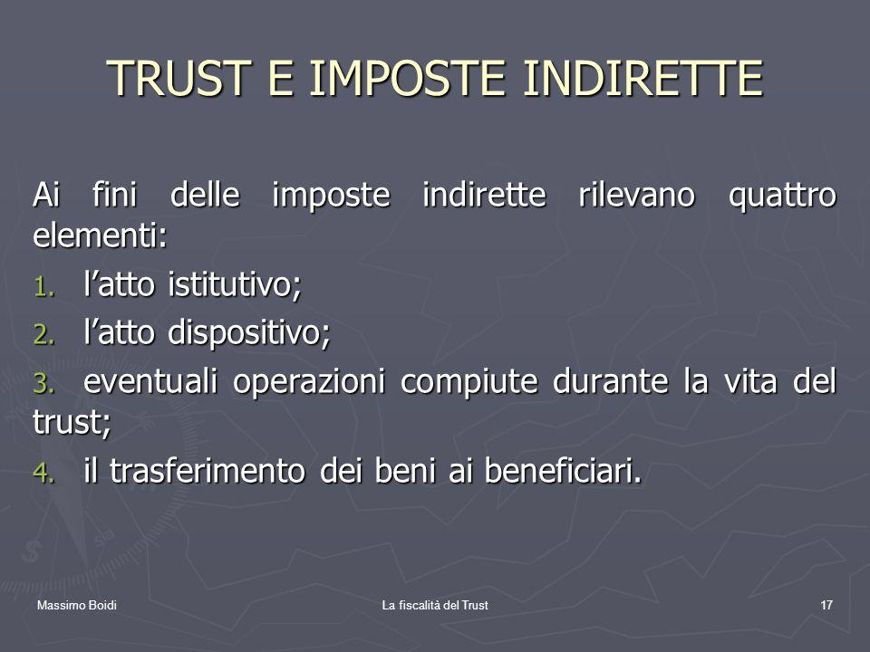 Massimo BoidiLa fiscalità del Trust17 TRUST E IMPOSTE INDIRETTE Ai fini delle imposte indirette rilevano quattro elementi: 1. latto istitutivo; 2. lat