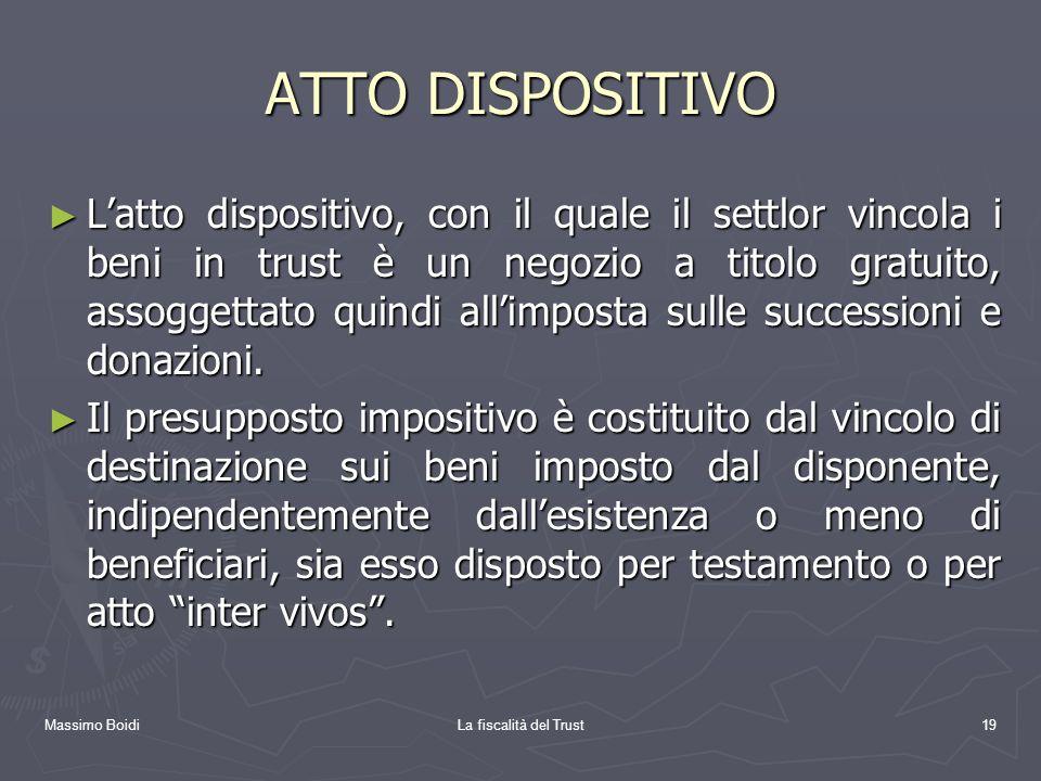 Massimo BoidiLa fiscalità del Trust19 ATTO DISPOSITIVO Latto dispositivo, con il quale il settlor vincola i beni in trust è un negozio a titolo gratui