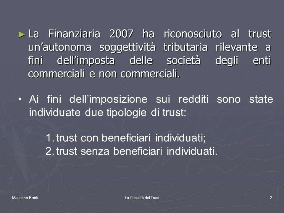 Massimo BoidiLa fiscalità del Trust2 La Finanziaria 2007 ha riconosciuto al trust unautonoma soggettività tributaria rilevante a fini dellimposta dell