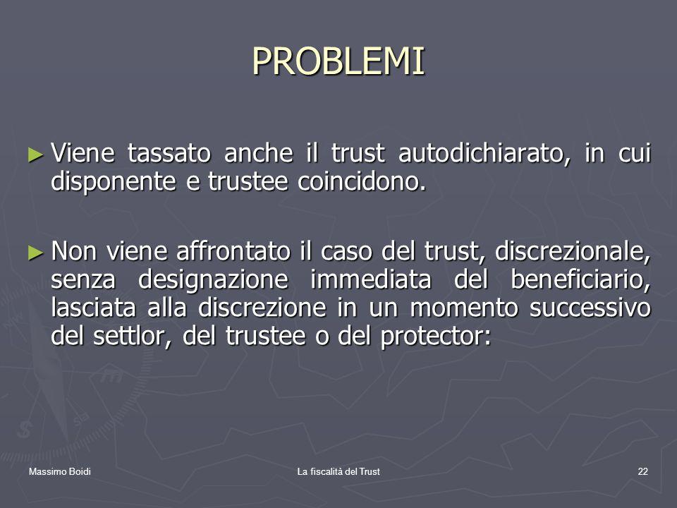 Massimo BoidiLa fiscalità del Trust22 PROBLEMI Viene tassato anche il trust autodichiarato, in cui disponente e trustee coincidono. Viene tassato anch