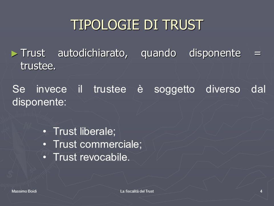 Massimo BoidiLa fiscalità del Trust4 TIPOLOGIE DI TRUST Trust autodichiarato, quando disponente = trustee. Trust autodichiarato, quando disponente = t