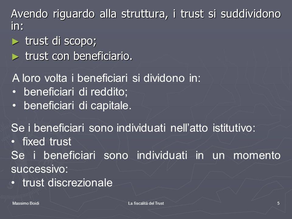 Massimo BoidiLa fiscalità del Trust5 Avendo riguardo alla struttura, i trust si suddividono in: trust di scopo; trust di scopo; trust con beneficiario