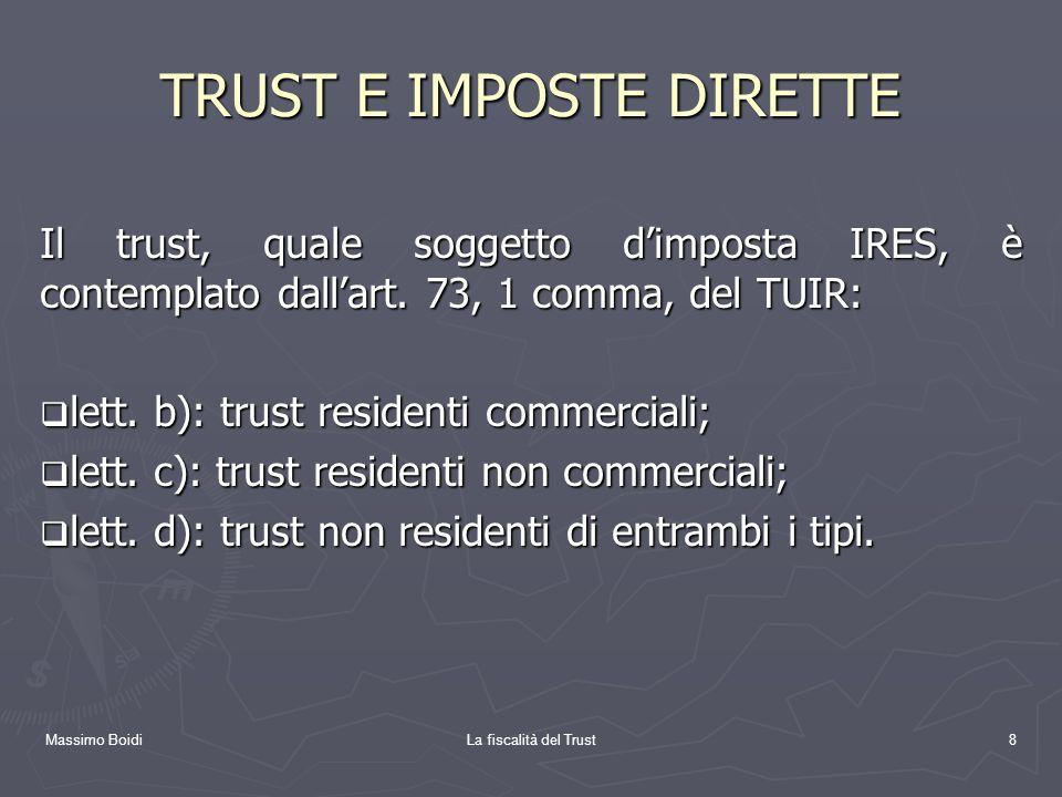 Massimo BoidiLa fiscalità del Trust8 TRUST E IMPOSTE DIRETTE Il trust, quale soggetto dimposta IRES, è contemplato dallart. 73, 1 comma, del TUIR: let