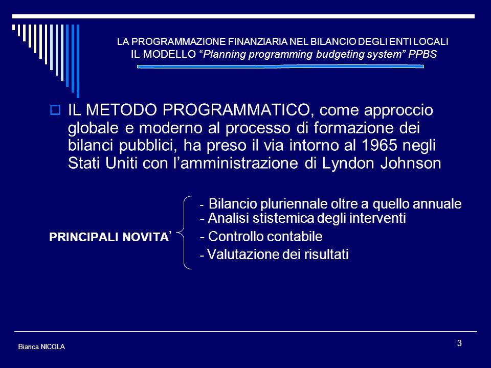4 LA PROGRAMMAZIONE FINANZIARIA NEL BILANCIO DEGLI ENTI LOCALI IL MODELLO Planning programming budgeting system PPBS MIGLIORAMENTO NELLAUTONOMIA DELLIMPIANTO BILANCISTICO programmatico e contabile con lintroduzione di strumenti fondamentali quali: - Piano generale di sviluppo - Relazione previsionale e programmatica - Programma triennale degli investimenti (unitamente al fabbisogno di personale) - Bilancio di previsione pluriennale - Bilancio di previsione annuale - Piano esecutivo di gestione (P.E.G.) LA PRIORITA LOGICA NEI DOCUMENTI DI PREVISIONE PLURIENNALI RISPETTO A QUELLI ANNUALI DERIVA DA UNIMPOSTAZIONE ECONOMICA STATUNITENSE INTRODOTTA NEGLI ANNI SESSANTA NOTA COME PLANNING PROGRAMMING BUDGETING SYSTEM - PPBS Bianca NICOLA