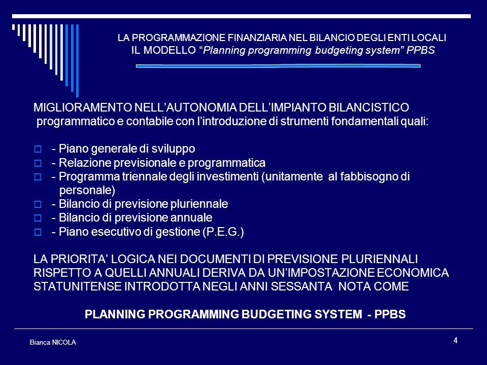 4 LA PROGRAMMAZIONE FINANZIARIA NEL BILANCIO DEGLI ENTI LOCALI IL MODELLO Planning programming budgeting system PPBS MIGLIORAMENTO NELLAUTONOMIA DELLI