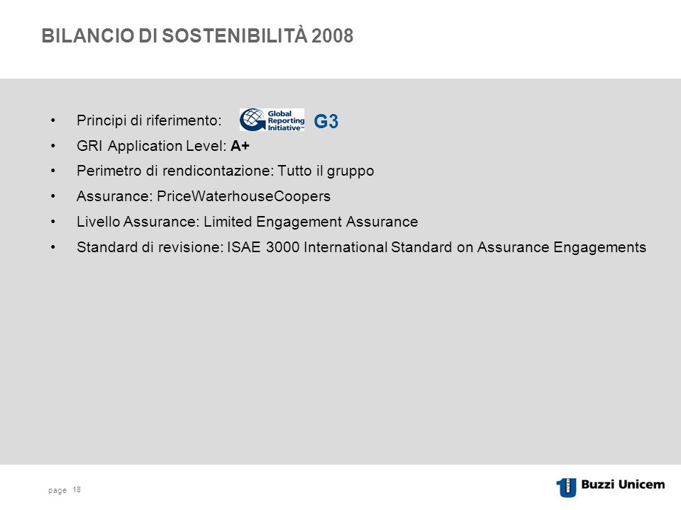 page 18 BILANCIO DI SOSTENIBILITÀ 2008 Principi di riferimento: GRI Application Level: A+ Perimetro di rendicontazione: Tutto il gruppo Assurance: PriceWaterhouseCoopers Livello Assurance: Limited Engagement Assurance Standard di revisione: ISAE 3000 International Standard on Assurance Engagements G3