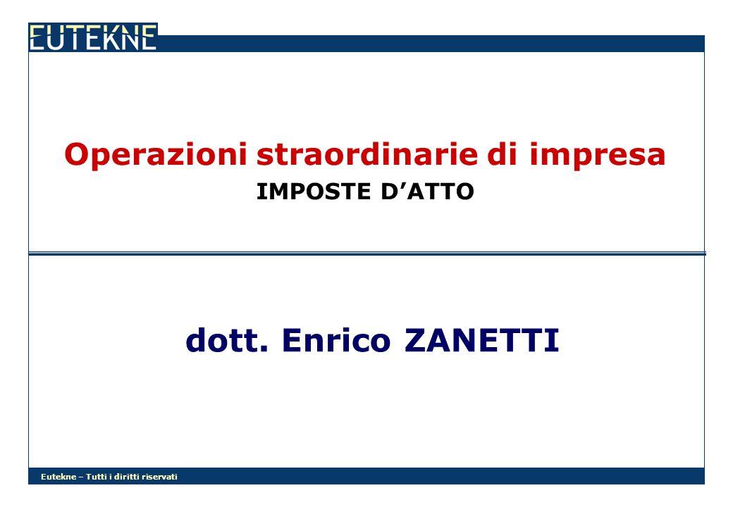 Eutekne – Tutti i diritti riservati Operazioni straordinarie di impresa IMPOSTE DATTO dott. Enrico ZANETTI