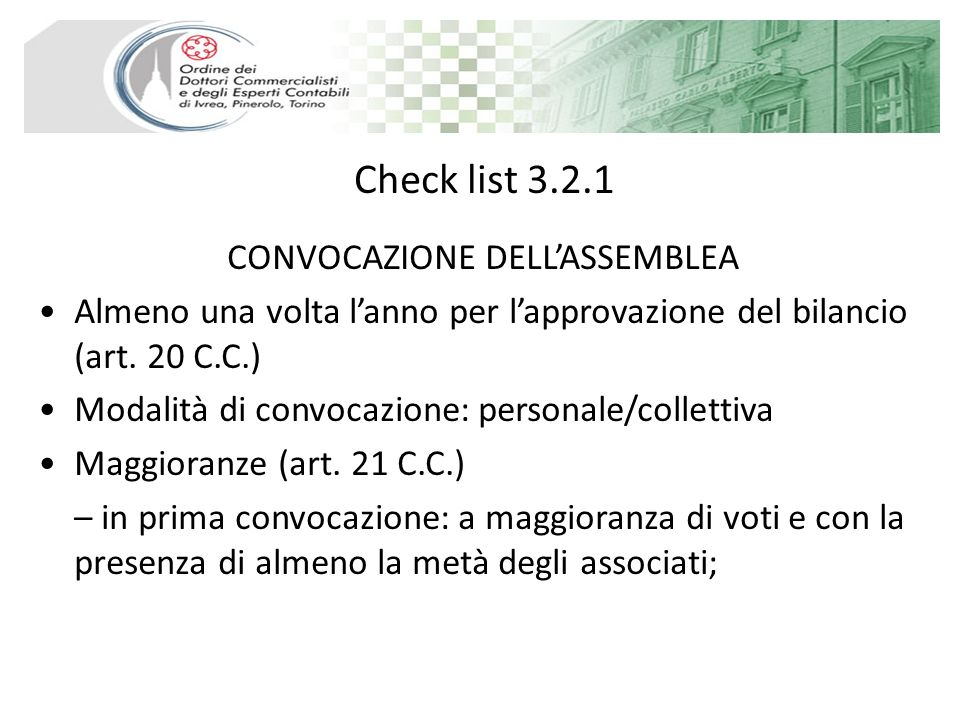 Check list 3.2.1 CONVOCAZIONE DELLASSEMBLEA Almeno una volta lanno per lapprovazione del bilancio (art. 20 C.C.) Modalità di convocazione: personale/c
