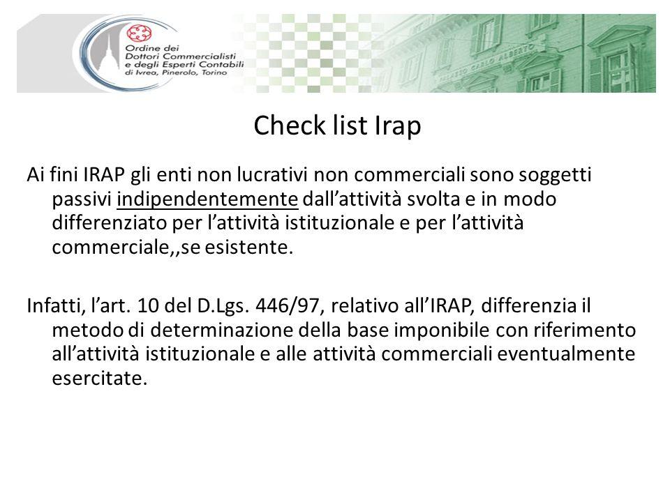 Check list Irap Ai fini IRAP gli enti non lucrativi non commerciali sono soggetti passivi indipendentemente dallattività svolta e in modo differenziato per lattività istituzionale e per lattività commerciale,,se esistente.