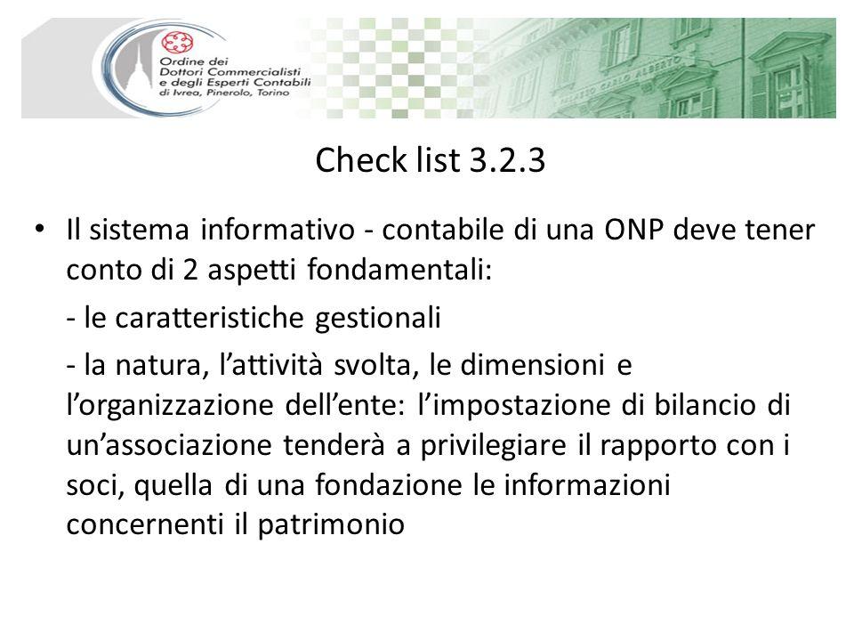 Check list 3.2.3 Il sistema informativo - contabile di una ONP deve tener conto di 2 aspetti fondamentali: - le caratteristiche gestionali - la natura, lattività svolta, le dimensioni e lorganizzazione dellente: limpostazione di bilancio di unassociazione tenderà a privilegiare il rapporto con i soci, quella di una fondazione le informazioni concernenti il patrimonio