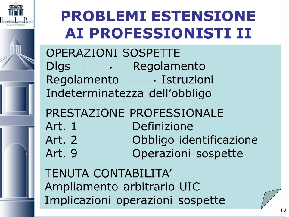 12 PROBLEMI ESTENSIONE AI PROFESSIONISTI II OPERAZIONI SOSPETTE Dlgs Regolamento RegolamentoIstruzioni Indeterminatezza dellobbligo PRESTAZIONE PROFES