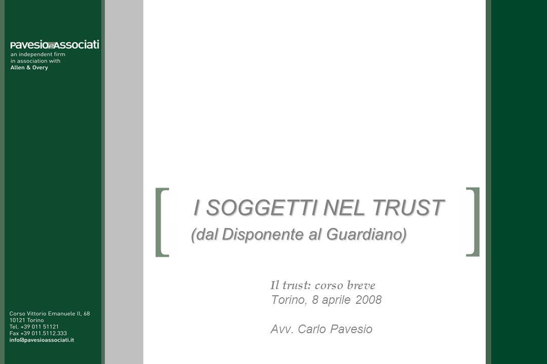 I SOGGETTI NEL TRUST Il trust: corso breve Torino, 8 aprile 2008 Avv. Carlo Pavesio (dal Disponente al Guardiano)