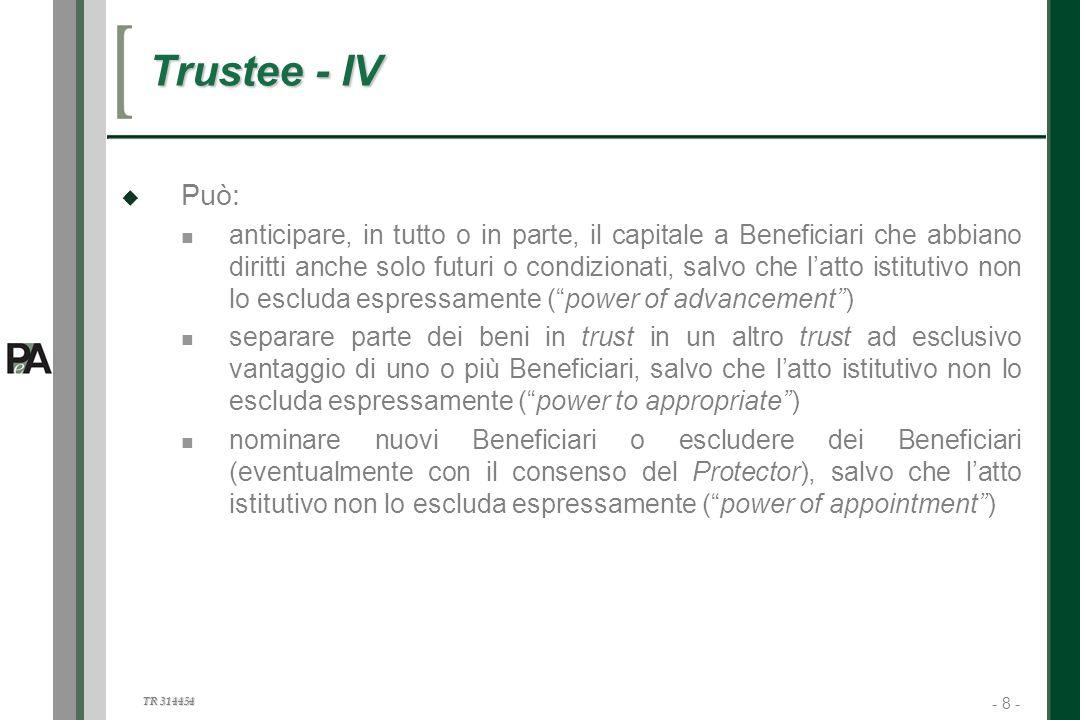 - 8 - TR 314454 8 Trustee - IV Può: anticipare, in tutto o in parte, il capitale a Beneficiari che abbiano diritti anche solo futuri o condizionati, s