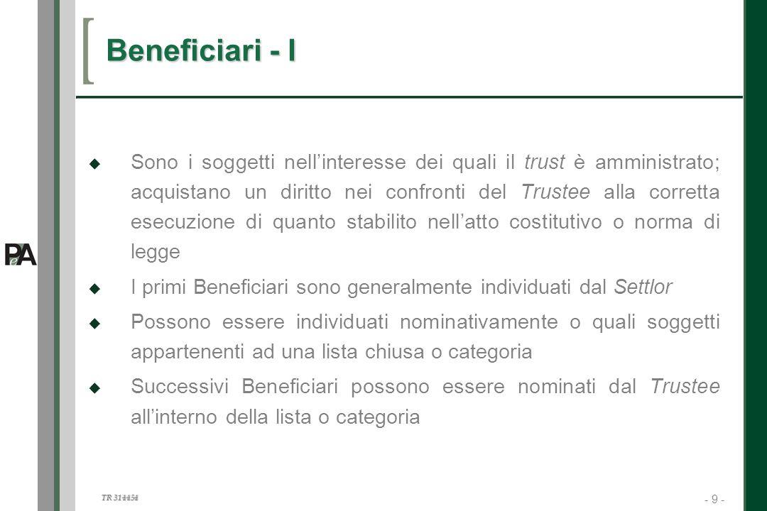 - 9 - TR 314454 9 Beneficiari - I Sono i soggetti nellinteresse dei quali il trust è amministrato; acquistano un diritto nei confronti del Trustee all