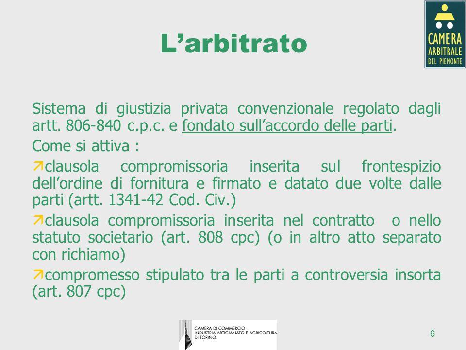 6 Larbitrato Sistema di giustizia privata convenzionale regolato dagli artt. 806-840 c.p.c. e fondato sullaccordo delle parti. Come si attiva : ä clau