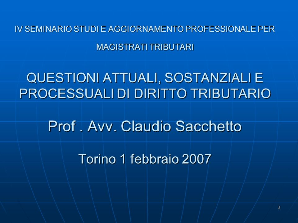 1 IV SEMINARIO STUDI E AGGIORNAMENTO PROFESSIONALE PER MAGISTRATI TRIBUTARI QUESTIONI ATTUALI, SOSTANZIALI E PROCESSUALI DI DIRITTO TRIBUTARIO Prof. A