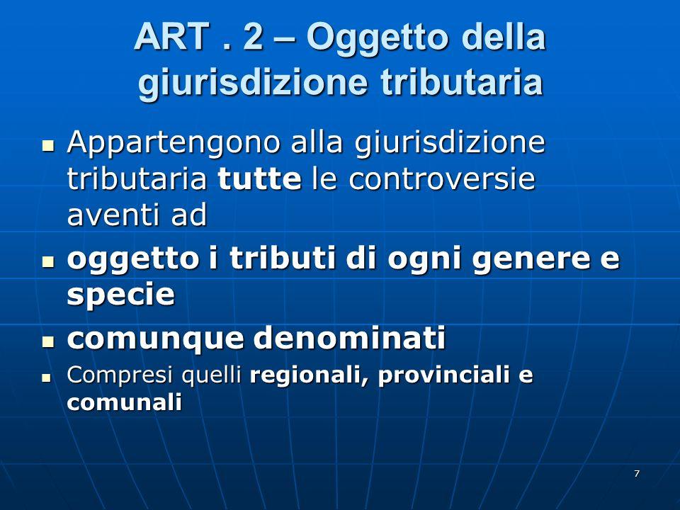7 ART. 2 – Oggetto della giurisdizione tributaria Appartengono alla giurisdizione tributaria tutte le controversie aventi ad Appartengono alla giurisd