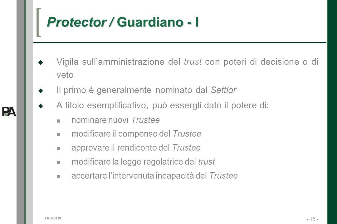 - 16 - TR 343120 16 Protector / Guardiano - I Vigila sullamministrazione del trust con poteri di decisione o di veto Il primo è generalmente nominato