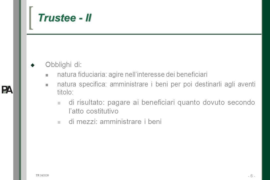 - 6 - TR 343120 6 Trustee - II Obblighi di: natura fiduciaria: agire nellinteresse dei beneficiari natura specifica: amministrare i beni per poi desti