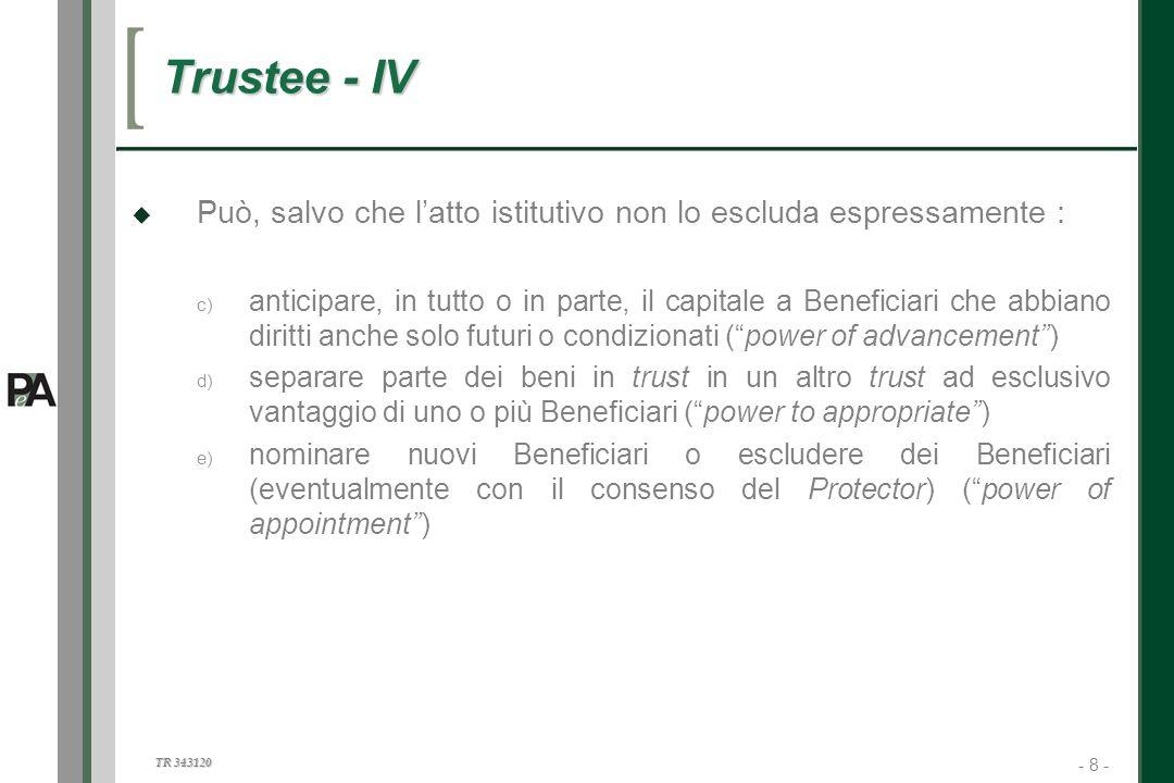 - 8 - TR 343120 8 Trustee - IV Può, salvo che latto istitutivo non lo escluda espressamente : c) anticipare, in tutto o in parte, il capitale a Benefi