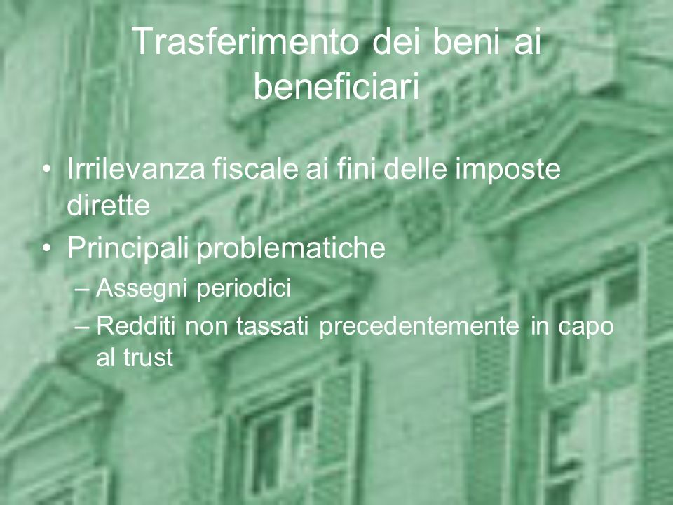 Trasferimento dei beni ai beneficiari Irrilevanza fiscale ai fini delle imposte dirette Principali problematiche –Assegni periodici –Redditi non tassa