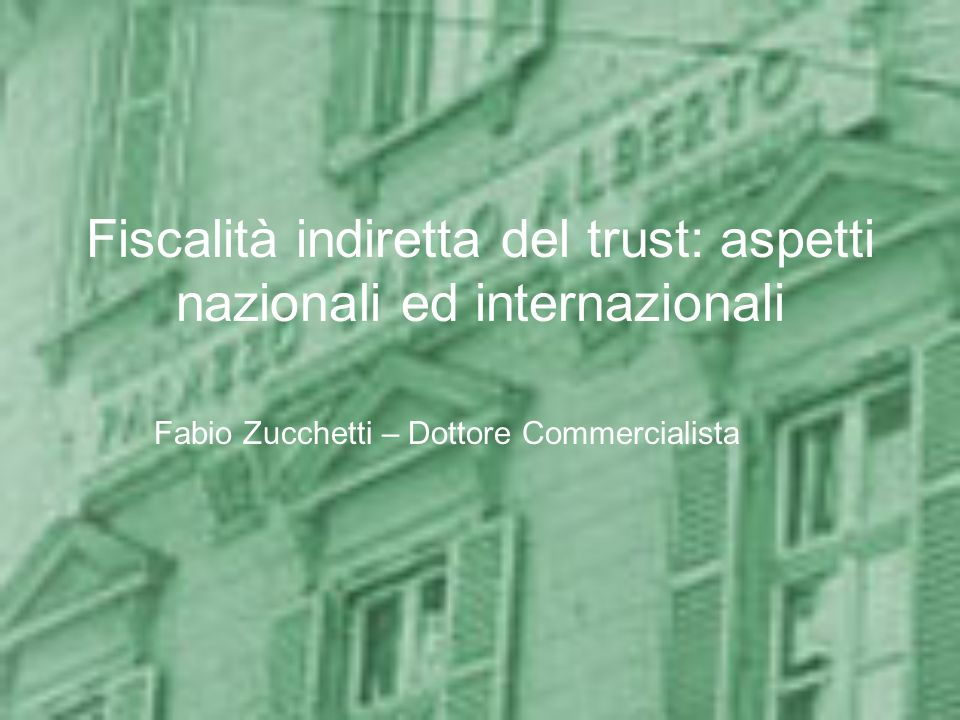 Fiscalità indiretta del trust: aspetti nazionali ed internazionali Fabio Zucchetti – Dottore Commercialista